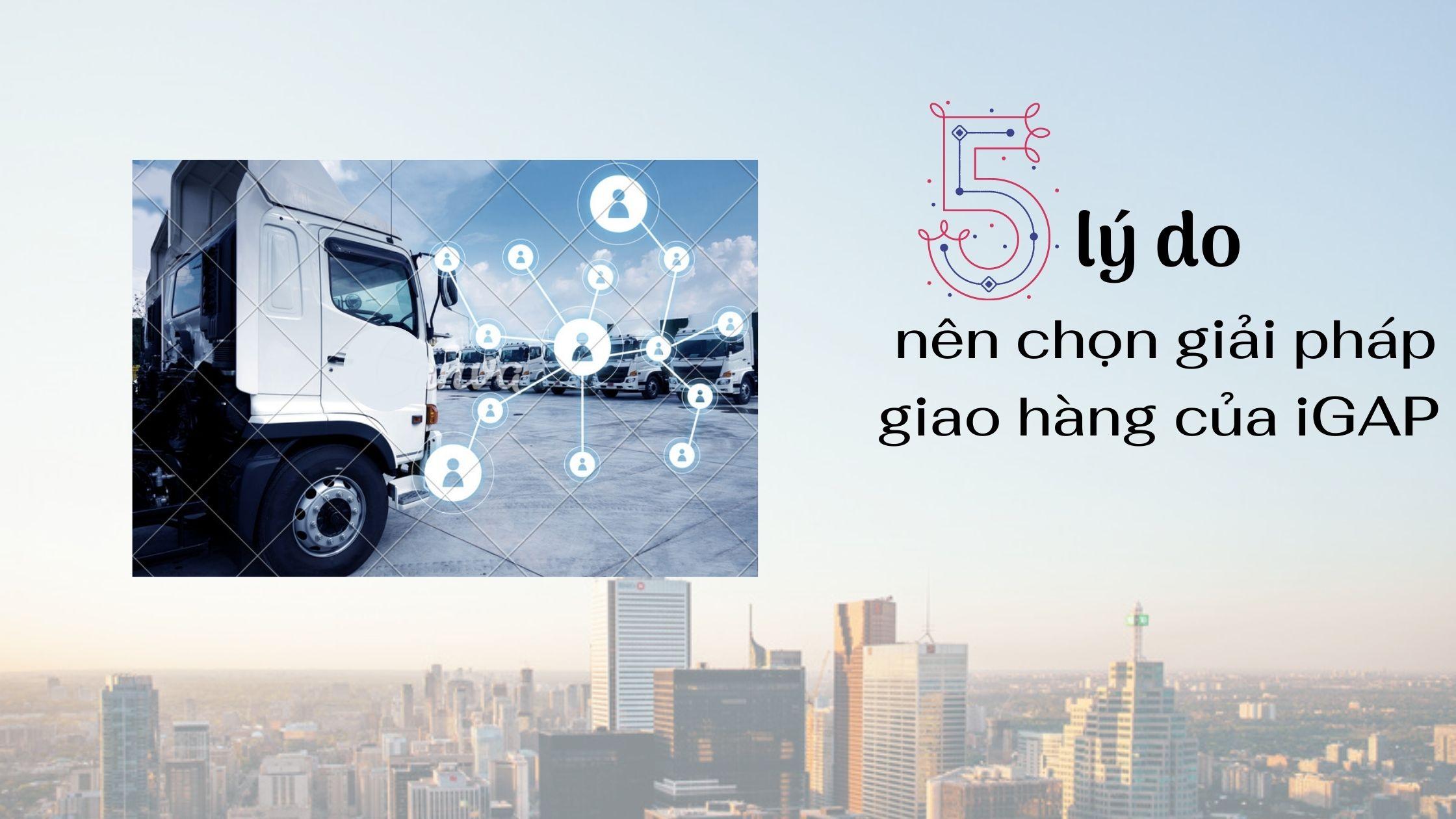 5 lý do nên chọn giải pháp giao hàng của iGAP